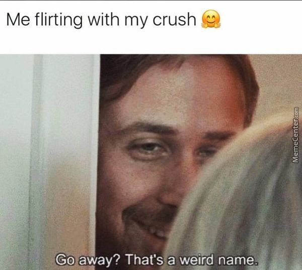 Me flirting with my crush. Go away? That`s a weird name.