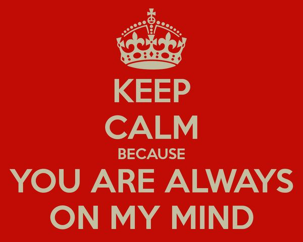 Keep calm because you are always on my mind