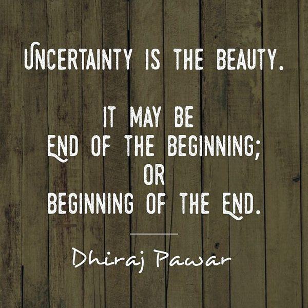 Неуверенность - это красота. Возможно, это конец начала.