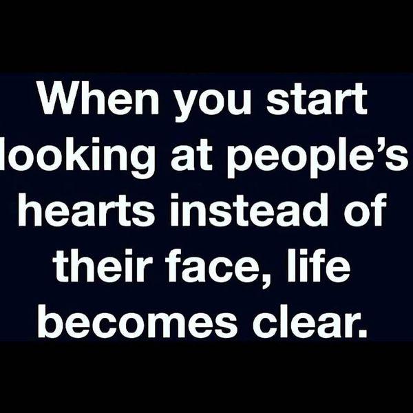 Когда ты начинаешь смотреть на сердца людей, а не на их лица, жизнь становится ясной.