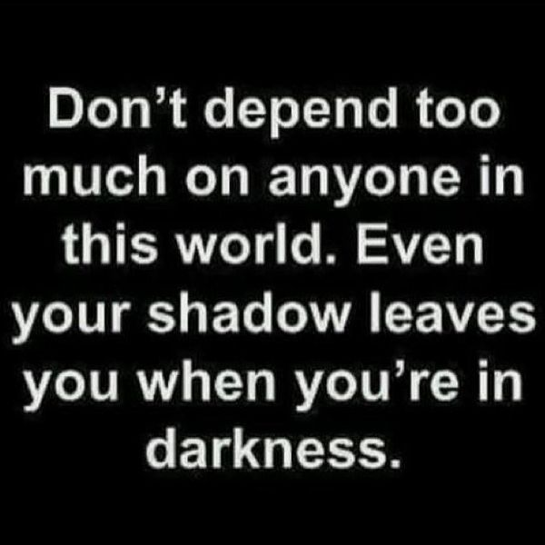 Don`t Depend too Much on anyone in This World.