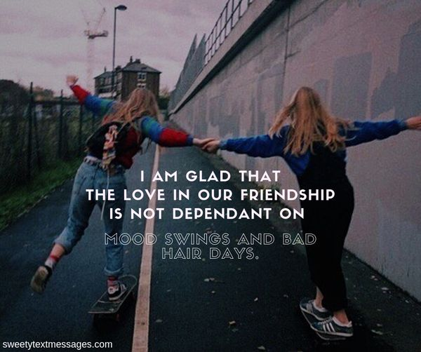 I am glad that the love in our friendship is not dependant on mood swings and bad hair days