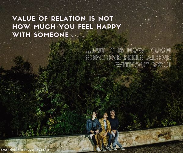 """Value of relation"""" is not that how much you feel happy with some one . . But it is that how much some one feels ALONE without you!"""