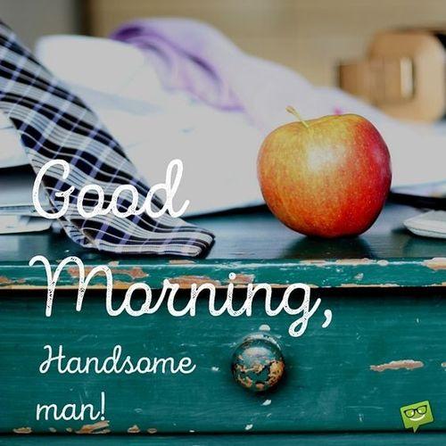 Good morning, handsome man