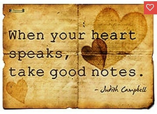 If your heart speaks, take good notes.