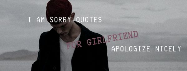 I Am Sorry Quotes for Girlfriend: Apologize Nicely