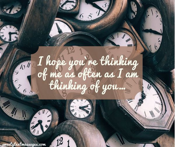 I hope you`re thinking of me as often as I am thinking of you…