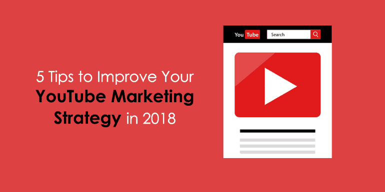 5 Tips to Improve Your YouTube Marketing Strategy in 2018