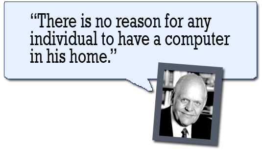 """There is no reason for any individual to have a computer in his home."" --Ken Olsen"