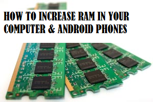 How to increase ram in your computer and android phones