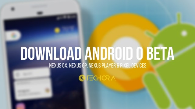How to Install Android O Beta on Nexus 5X, Nexus 6P, Nexus Player & Pixel Devices
