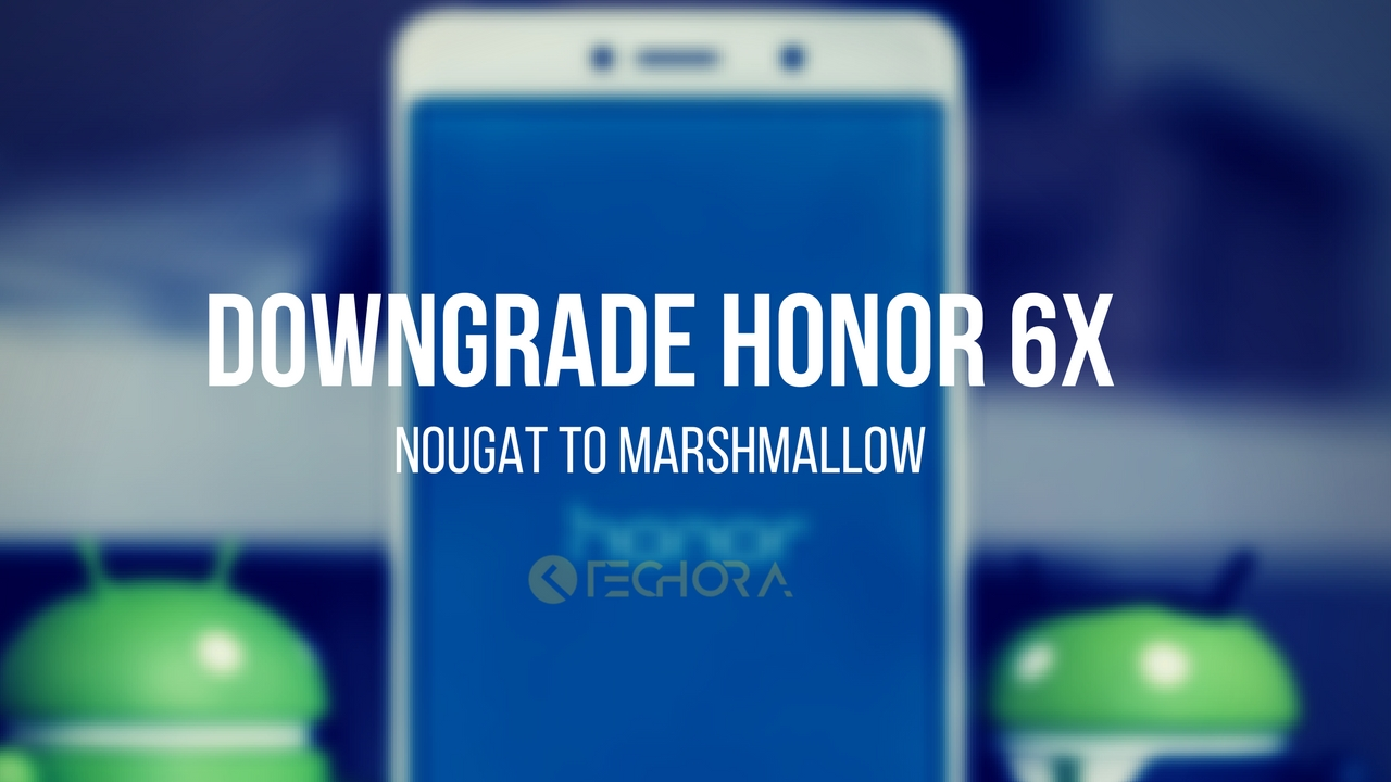 How to Downgrade Honor 6x [Nougat to Marshmallow]