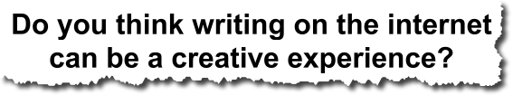 do you think writing on the internet can be a creative experience?