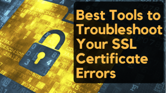 Best Tools to Troubleshoot Your SSL Certificate Errors