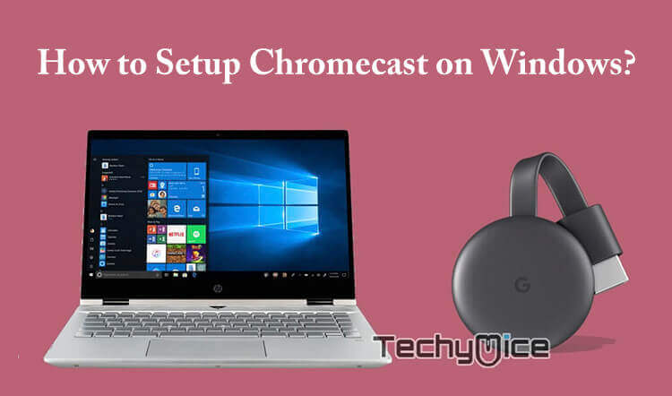 How to Setup Chromecast for Windows PC and Cast Videos? - TechyMice