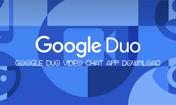 Google Duo Video Chat App Download – Google Duo Video Chat App Download