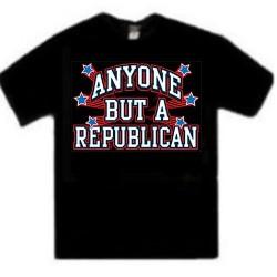 Anyone but a Republican Shirt