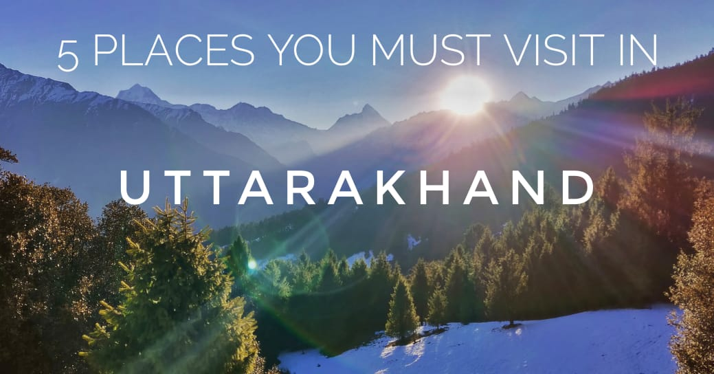 5 Most Loved Places You Must Visit in Uttarakhand