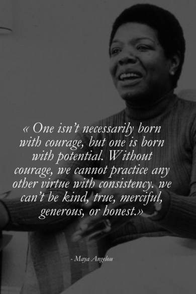 """""""One isn't necessarily born with coverage, but one is born with potential. Without courage, we cannot practice any other virtue with consistency, we can't be kind, true, merciful, generous, or honest.""""   """"If you don't like something, change it. If you can't change it, change your attitude.""""   - Maya Angelou"""