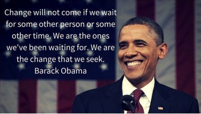 """""""Change will not come if we wait for some other person or some other time. We are the ones we've been waiting for we are the change that we seek."""" –  Barack Obama"""