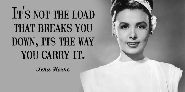 """""""It's not the load that breaks you down, its the way you carry it."""" -Lena Horne"""