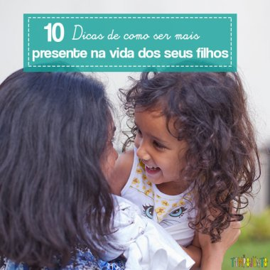 10 dicas de como ser mais presente na vida do seu filho
