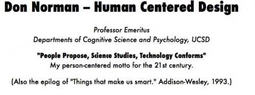"Don Norman -- Human Centered Design Professor Emeritus Departments of Cognitive Science and Psychology, UCSD  ""People Propose, Science Studies, Technology Conforms"" My person-centered motto for the 21st century.  (Also the epilog of ""Things that make us smart."" Addison-Wesley, 1993.)"