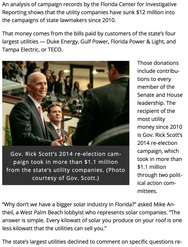 "An analysis of campaign records by the Florida Center for Investigative Reporting shows that the utility companies have sunk $12 million into the campaigns of state lawmakers since 2010. That money comes from the bills paid by customers of the state's four largest utilities — Duke Energy, Gulf Power, Florida Power & Light, and Tampa Electric, or TECO. Gov. Rick Scott. (Photo courtesy of Rick Scott.) Gov. Rick Scott's 2014 re-election campaign took in more than $1.1 million from the state's utility companies. (Photo courtesy of Gov. Scott.) Those donations include contributions to every member of the Senate and House leadership. The recipient of the most utility money since 2010 is Gov. Rick Scott's 2014 re-election campaign, which took in more than $1.1 million through two political action committees. ""Why don't we have a bigger solar industry in Florida?"" asked Mike Antheil, a West Palm Beach lobbyist who represents solar companies. ""The answer is simple. Every kilowatt of solar you produce on your roof is one less kilowatt that the utilities can sell you."" The state's largest utilities declined to comment on specific questions related to this article. In an email, Duke Energy spokesperson Sterling Ivey said the company could not comment ""since there is pending/proposed legislative bills that we are actively monitoring."""
