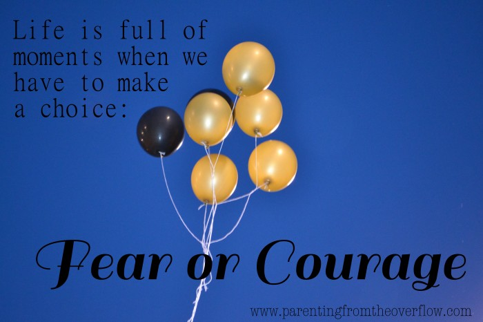 Choosing Courage over Fear www.parentingfromtheoverflow.com