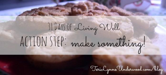 action step: make something || 31 Days of Living Well || TeriLynneUnderwood.com/blog