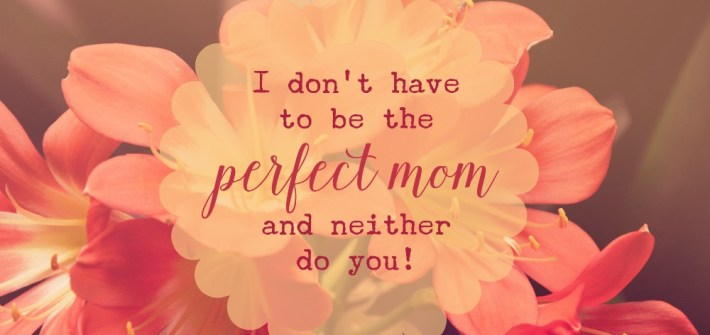 I Don't Have to be a Perfect Mom ... and neither are you!