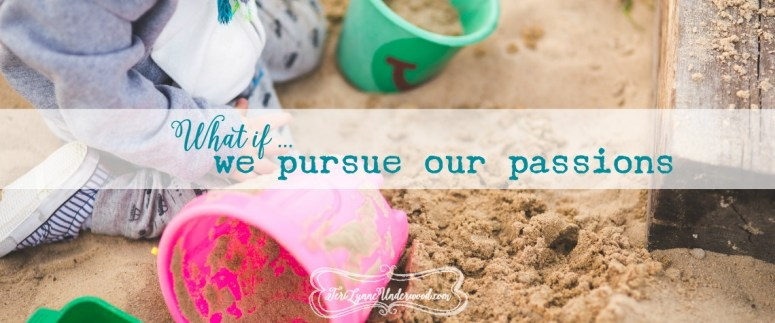 what if we pursue our passions {10 ways to live well in today's world}