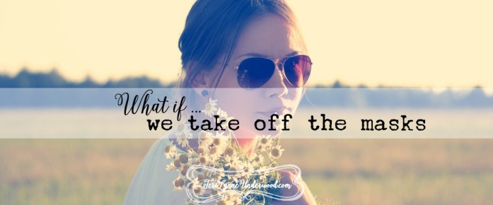 what if we take off the masks {10 ways to live well in today's world}