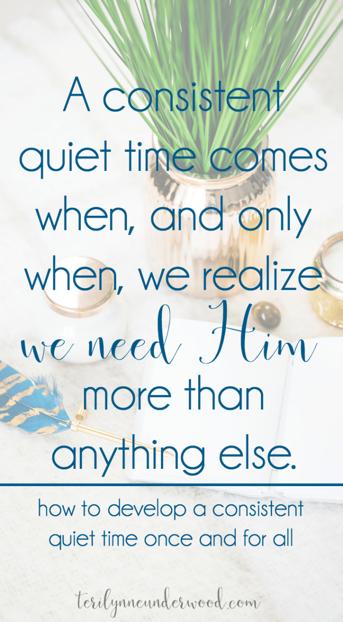 "a consistent quiet time comes when, and only when, we realize we need Him. When we come to the point where we admit we are desperately hopeless outside of Him, that's when everything changes — when our quiet time becomes a beautiful thing of sacrifice instead of a dutiful thing of obligation.  When we stop trying to do it ""right"" and instead choose to remain in Him."