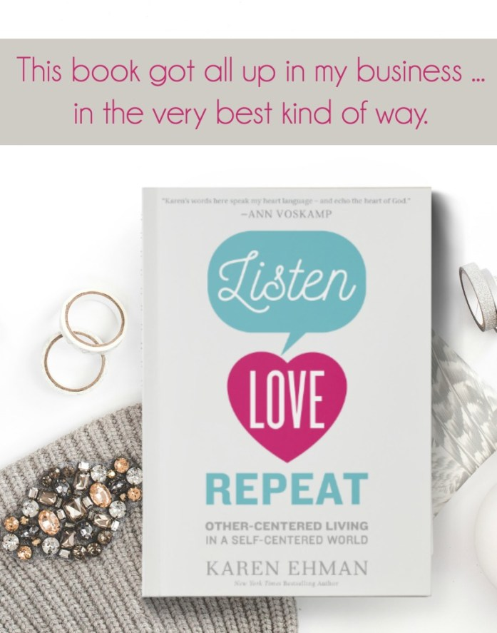 "Read how Karen Ehman's latest book, ""Listen. Love. Repeat"" got all up in my business ... and why I am thankful it did. (And why maybe it's exactly the book you need to read too!)"