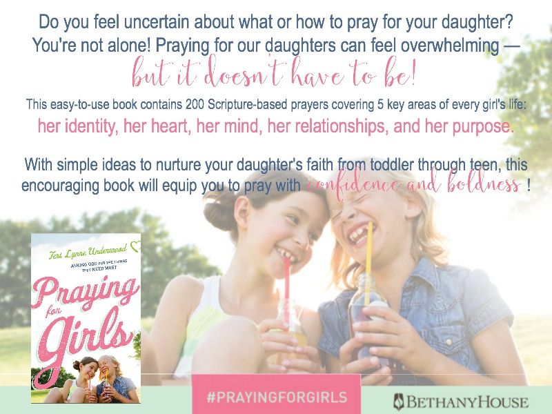 Praying for Girls: Asking God for the Things They Need Most by Teri Lynne Underwood (Bethany House, 2017)