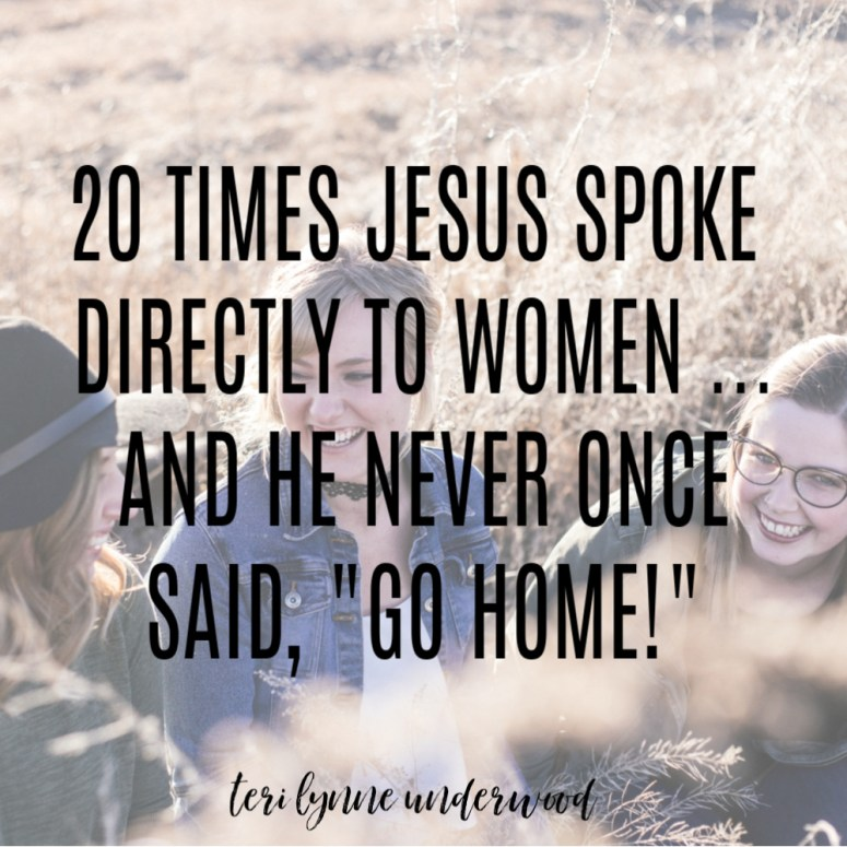 """20 times Jesus spoke directly to women and He never once said, """"Go home!""""  It matters how we speak to and about each other.  It matters in our homes. It matters in our social media posts.  It matters in our workplaces.  It matters in our pulpits. It matters in our conversations.  It matters at our conventions. It matters on our videos. And it matters IN OUR HEARTS!"""