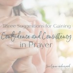 3 simple ideas for gaining confidence and consistency in your prayer life