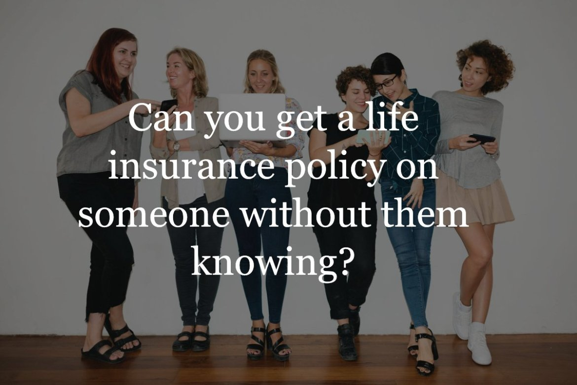 can you get a life insurance policy on someone without them knowing