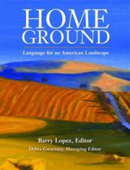 Home Grown: Language for an American Landscape By Barry Lopez and Debra Gwartney