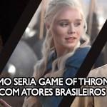 Como seria Game of Thrones com atores brasileiros