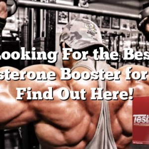 Looking For the Best Testosterone Booster for Men? Find Out Here!