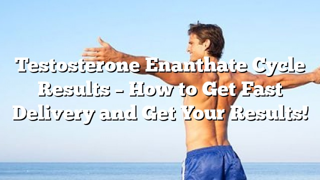 testosterone enanthate cycle results how to get fast delivery and get your results