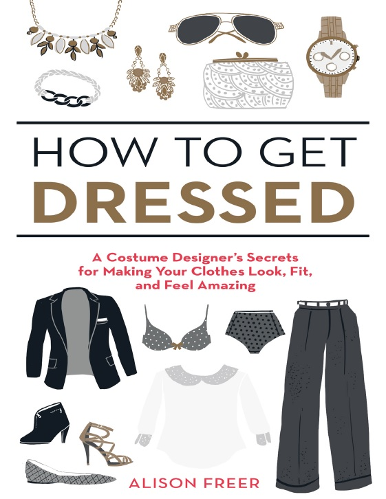How to Get Dressed_ A Costume Designer's Secrets for Making Your Clothes Look, Fit, and Feel Amazing