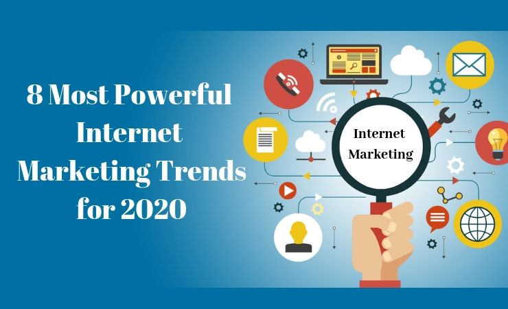 8 Most Powerful Internet Marketing Trends for 2020