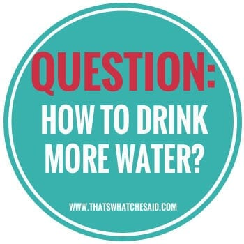 How to Drink More Water at thatswhatchesaid.net