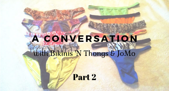 a conversation with Bikinis N Thongs and JoMo Part 2