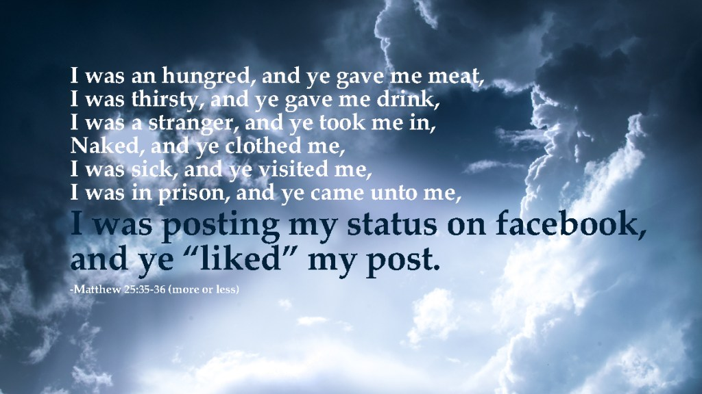For I was an hungred, and ye gave me meat: I was thirsty, and ye gave me drink: I was a stranger, and ye took me in: 36 Naked, and ye clothed me: I was sick, and ye visited me: I was in prison, and ye came unto me. I was posting my status on facebook and ye liked my post width=