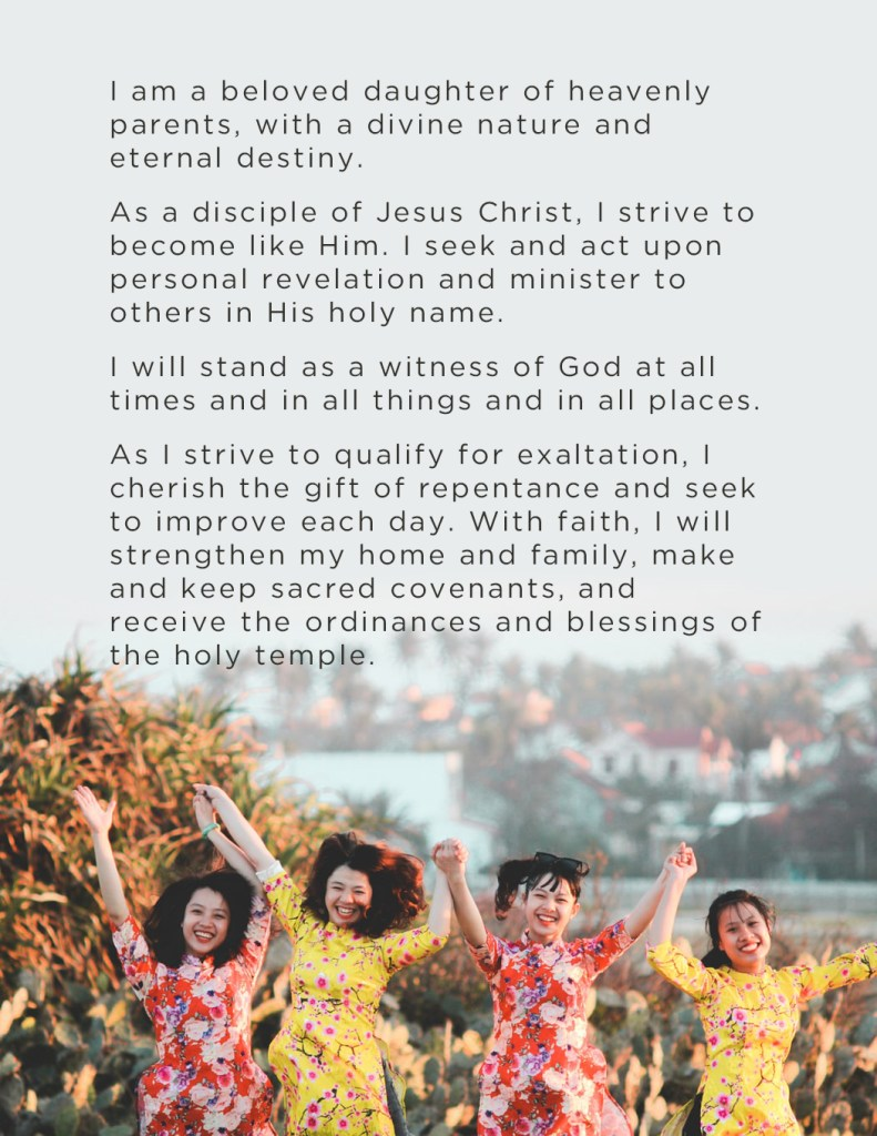I am a beloved daughter of heavenly parents, with a divine nature and eternal destiny. As a disciple of Jesus Christ, I strive to become like Him. I seek and act upon personal revelation and minister to others in His holy name. I will stand as a witness of God at all times and in all things and in all places. As I strive to qualify for exaltation, I cherish the gift of repentance and seek to improve each day. With faith, I will strengthen my home and family, make and keep sacred covenants, and receive the ordinances and blessings of the holy temple.
