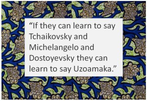 "Nigerian wax cloth surrounds the quote, ""If they can learn to say Tchaikovsky and Michelangelo and Dostoyevysky they can learn to say Uzoamaka."""